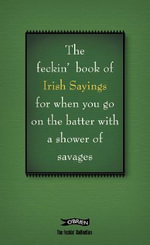 The Book of Feckin' Irish Sayings for When You Go on the Batter with a Shower of Savages : For When You Need to Batter on with a Shower of Savages - Colin Murphy