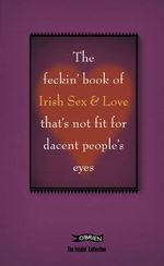 The Feckin' Book of Irish Sex and Love That's Not Fit for Dacent People's Eyes : That's Not Fit for Decent People's Eyes - Colin Murphy