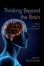 Thinking Beyond the Brain : A Wider Science of Consciousness