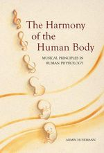 Harmony of the Human Body : Musical Principles in Human Physiology - Armin J. Husemann