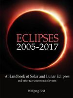 Eclipses 2005-2017 : A Handbook of Solar and Lunar Eclipses, and Other Rare Astronomical Events - Wolfgang Held