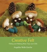 Creative Felt : Felting and Making More Toys and Gifts :  Felting and Making More Toys and Gifts - Angelika Wolk-Gerche