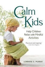 Calm Kids : Help Children Relax with Mindful Activities - Lorraine Murray