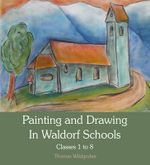 Painting and Drawing in Waldorf Schools : Classes 1 to 8 - Thomas Wildgruber