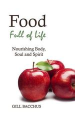 Food Full of Life : Nourishing Body, Soul and Spirit - Gill Bacchus