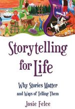 Storytelling for Life : Why Stories Matter and Ways of Telling Them - Josie Felce
