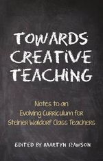 Towards Creative Teaching : Notes to an Evolving Curriculum for Steiner Waldorf Class Teachers