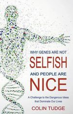 Why Genes are Not Selfish and People are Nice : A Challenge to the Dangerous Ideas That Dominate Our Lives - Colin Tudge