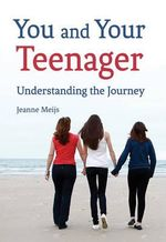 You and Your Teenager : Understanding the Journey - Jeanne Meijs
