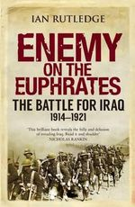 Enemy on the Euphrates : The Battle for Iraq, 1914-1921 - Ian Rutledge