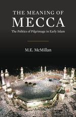 The Meaning of Mecca : The Politics of Pilgrimage in Early Islam - M. E. McMillan