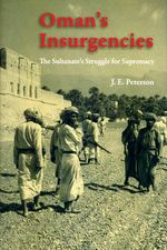 Oman's Insurgencies : The Sultanate's Struggle for Supremacy - J. E. Peterson