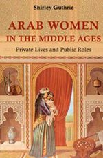 Arab Women in the Middle Ages : Private Lives and Public Roles - Shirley Guthrie
