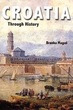 Croatia Through History : The Making of a European State - Branka Magas