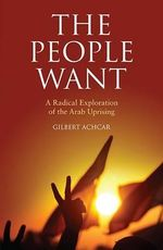 The People Want : A Radical Exploration of the Arab Uprising - Gilbert Achcar