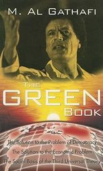 The Green Book : The Solution to the Problem of Democracy, The Solution to the Economic Problem, The Social Basis of the Third Universal Theory - Muammar Al Gathafi