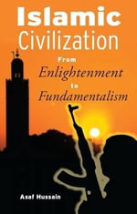 Islamic Civilization : From Enlightenment to Fundamentalism - Asaf Hussain