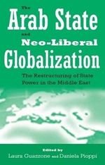 The Arab State and Neo-liberal Globalization : The Restructuring of State Power in the Middle East
