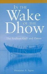In the Wake of the Dhow : The Arabian Gulf and Oman - Dionisius A. Agius