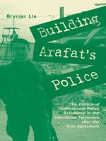 Building Arafat's Police : The Politics of International Police Assistance in the Palestinian Territories After the Oslo Agreement - Brynjar Lia