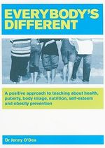 Everybody's Different : A Positive Approach to Teaching About Health, Puberty, Body Image, Nutrition, Self-esteem and Obesity Prevention - Jenny O'Dea