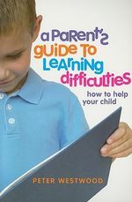 A Parent's Guide to Learning Difficulties : How to Help Your Child - Peter Westwood