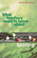What Teachers Need to Know About Spelling : What Teachers Need To Know - Peter Westwood