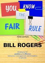 You Know the Fair Rule : Strategies for Positive and Effective Behaviour Management and Discipline in Schools - William A. Rogers