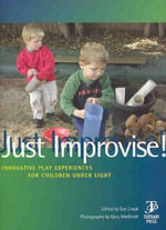 Just Improvise! : Innovative Play Experiences for Children under Eight - Sue Crook
