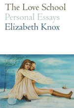 The Love School : Personal Essays - Elizabeth Knox
