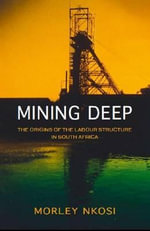 Mining Deep : The Origins of the Labour Structure in South Africa - Morley Nkosi