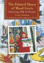 The Painted House of Maud Lewis : Conserving a Folk Art Treasure - Laurie Hamilton