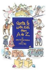 Santa Fe with Kids from A to Z : Top Things to See, Top Things to Do, Top Day Trips, Top Museums, Plus Kid-Friendly Restaurants and an Annual Calendar of Not-To-Miss Events - Mary Catherine Mathews