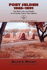 Fort Selden, 1865-1891 : The Birth, Life, and Death of a Frontier Fort in New Mexico - Allan J. Holmes