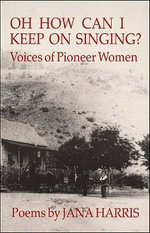 Oh How Can I Keep on Singing? : Voices of Pioneer Women - Jana Harris