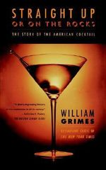 Straight Up or on the Rocks : The Story of the American Cocktail - William Grimes
