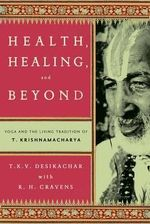 Health, Healing, and Beyond : Yoga and the Living Tradition of T. Krishnamacharya - T.K.V. Desikachar