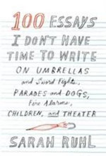100 Essays I Don't Have Time to Write : On Umbrellas and Sword Fights, Parades and Dogs, Fire Alarms, Children, and Theater - Sarah Ruhl
