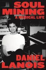 Soul Mining : A Musical Life - Daniel Lanois