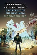 The Beautiful and the Damned : A Portrait of the New India - Siddhartha Deb