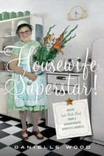Housewife Superstar! : Advice (and Much More) from a Nonagenarian Domestic Goddess - Danielle Wood