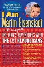 I Am Martin Eisenstadt : One Man's (Wildly Inappropriate) Adventures with the Last Republicans - Martin Eisenstadt