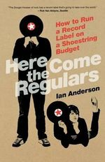 Here Come the Regulars : How to Run a Record Label on a Shoestring Budget - Ian Anderson