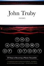 The Anatomy of Story : 22 Steps to Becoming a Master Storyteller - John Truby