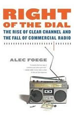 Right of the Dial : The Rise of Clear Channel and the Fall of Commercial Radio - Alec Foege