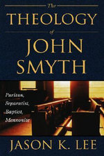 The Theology of John Smyth : Puritan, Seperatist, Baptist, Mennonite - Jason K. Lee