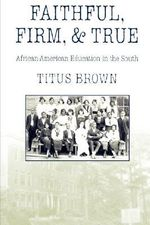 Faithful, Firm and True : African-American Education in the South - Titus Brown