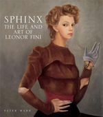 Sphinx : The Life and Art of Leonor Fini - Peter Webb