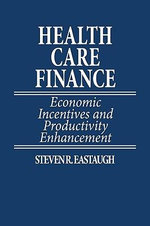 Health Care Finance : Economic Incentives and Productivity Enhancement - Steven R. Eastaugh