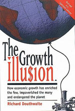 The Growth Illu$Ion : How Economic Growth Has Enriched the Few, Impoverished the Many, and Endangered the Planet - R.J. Douthwaite